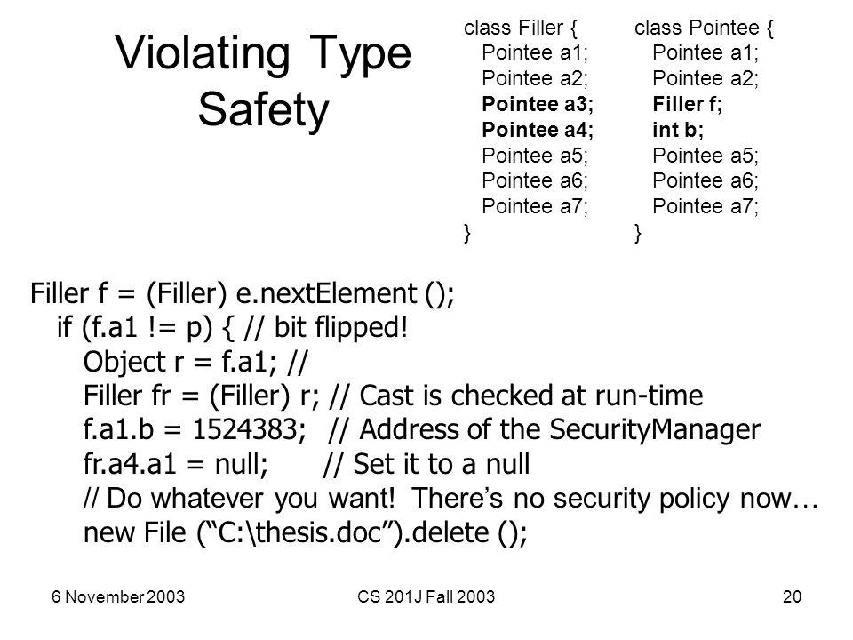 6 November 2003CS 201J Fall 200320 Violating Type Safety Filler f = (Filler) e.nextElement (); if (f.a1 != p) { // bit flipped! Object r = f.a1; // Fi