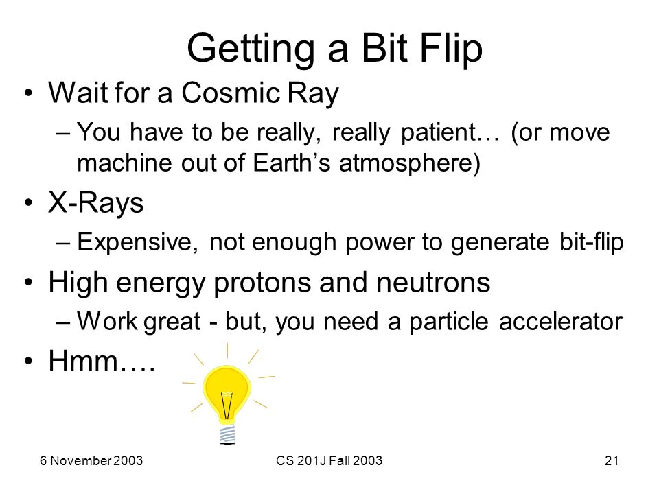 6 November 2003CS 201J Fall 200321 Getting a Bit Flip Wait for a Cosmic Ray –You have to be really, really patient… (or move machine out of Earth's at