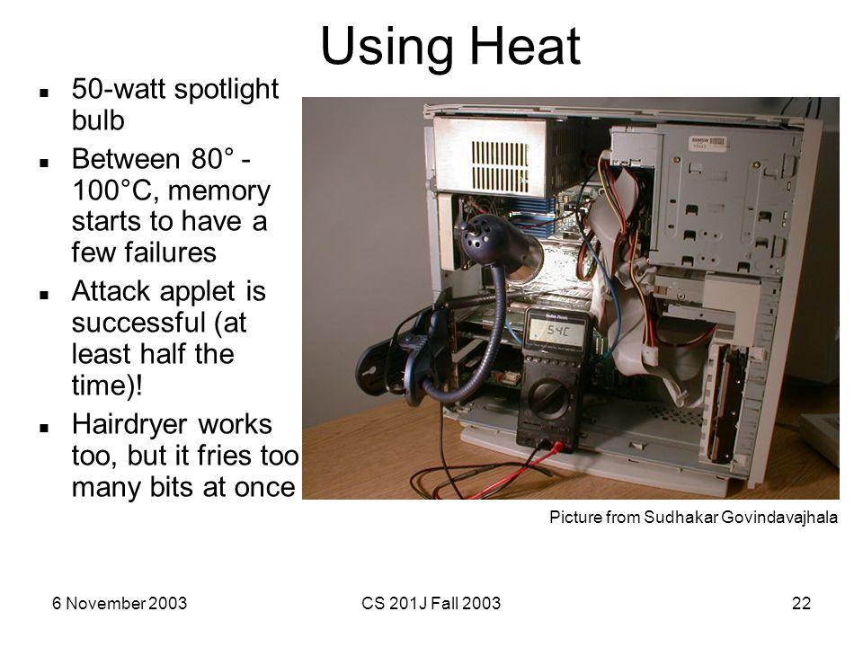 6 November 2003CS 201J Fall 200322 Using Heat n 50-watt spotlight bulb n Between 80° - 100°C, memory starts to have a few failures n Attack applet is