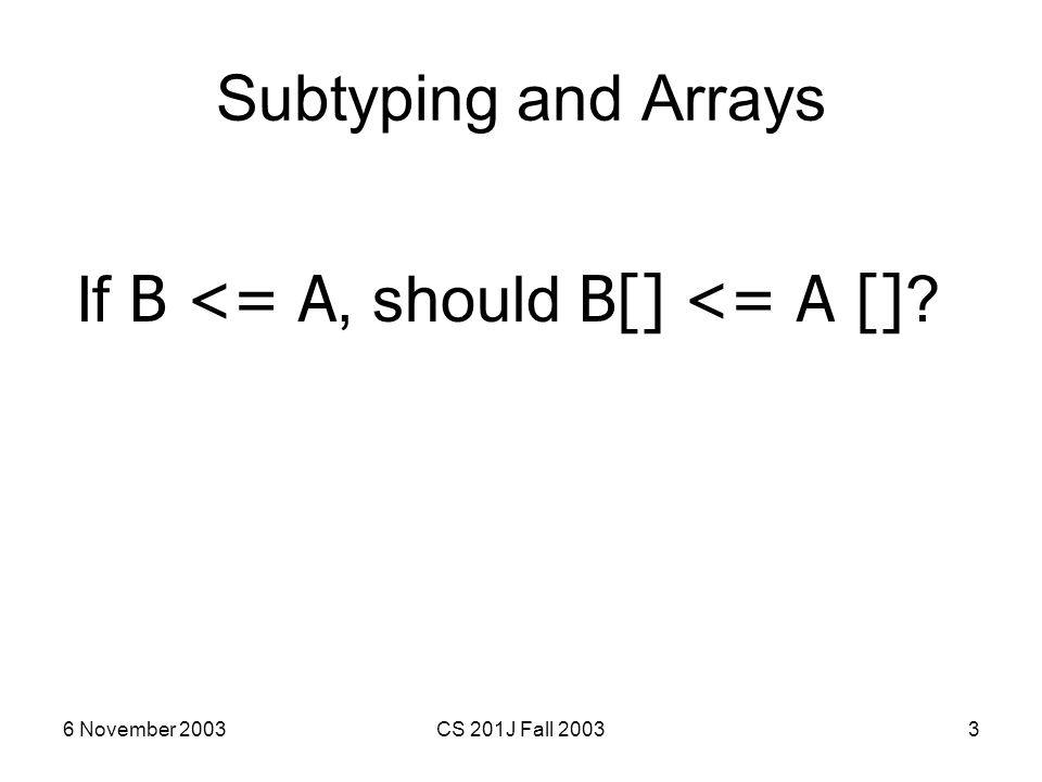 6 November 2003CS 201J Fall 20033 Subtyping and Arrays If B <= A, should B[] <= A [] ?