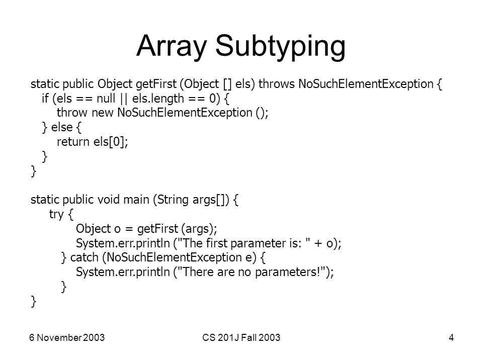 6 November 2003CS 201J Fall 20034 Array Subtyping static public Object getFirst (Object [] els) throws NoSuchElementException { if (els == null || els
