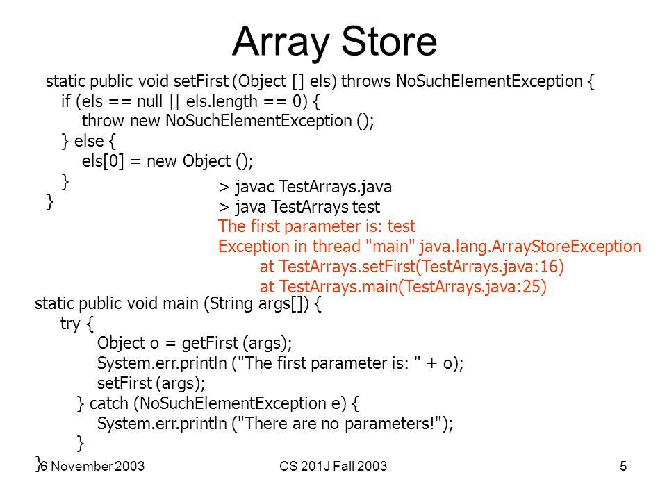6 November 2003CS 201J Fall 20035 Array Store static public void setFirst (Object [] els) throws NoSuchElementException { if (els == null || els.lengt