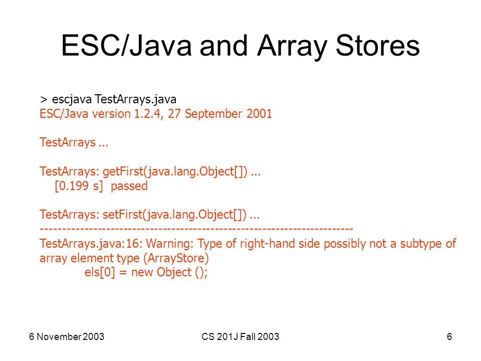 6 November 2003CS 201J Fall 20036 ESC/Java and Array Stores > escjava TestArrays.java ESC/Java version 1.2.4, 27 September 2001 TestArrays... TestArra