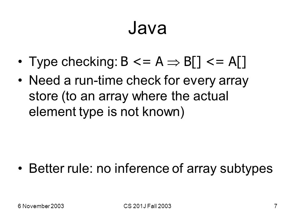 6 November 2003CS 201J Fall 20037 Java Type checking: B <= A  B[] <= A[] Need a run-time check for every array store (to an array where the actual el