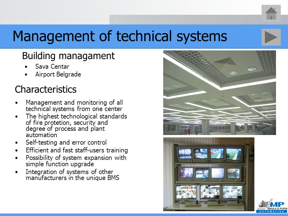Management of technical systems Sava Centar Airport Belgrade Building managament Management and monitoring of all technical systems from one center The highest technological standards of fire protetion, security and degree of process and plant automation Self-testing and error control Efficient and fast staff-users training Possibility of system expansion with simple function upgrade Integration of systems of other manufacturers in the unique BMS Characteristics