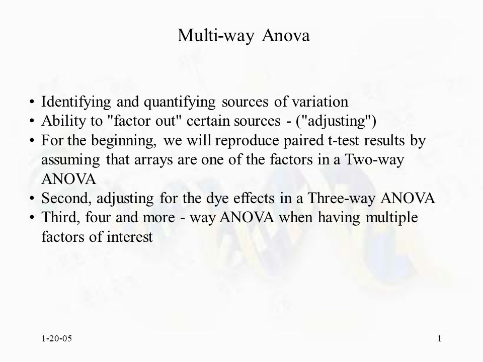 1-20-051 Multi-way Anova Identifying and quantifying sources of variation Ability to factor out certain sources - ( adjusting ) For the beginning, we will reproduce paired t-test results by assuming that arrays are one of the factors in a Two-way ANOVA Second, adjusting for the dye effects in a Three-way ANOVA Third, four and more - way ANOVA when having multiple factors of interest