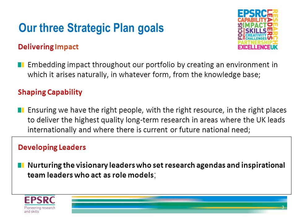Our three Strategic Plan goals Delivering Impact Embedding impact throughout our portfolio by creating an environment in which it arises naturally, in whatever form, from the knowledge base; Shaping Capability Ensuring we have the right people, with the right resource, in the right places to deliver the highest quality long-term research in areas where the UK leads internationally and where there is current or future national need; Developing Leaders Nurturing the visionary leaders who set research agendas and inspirational team leaders who act as role models ; 3