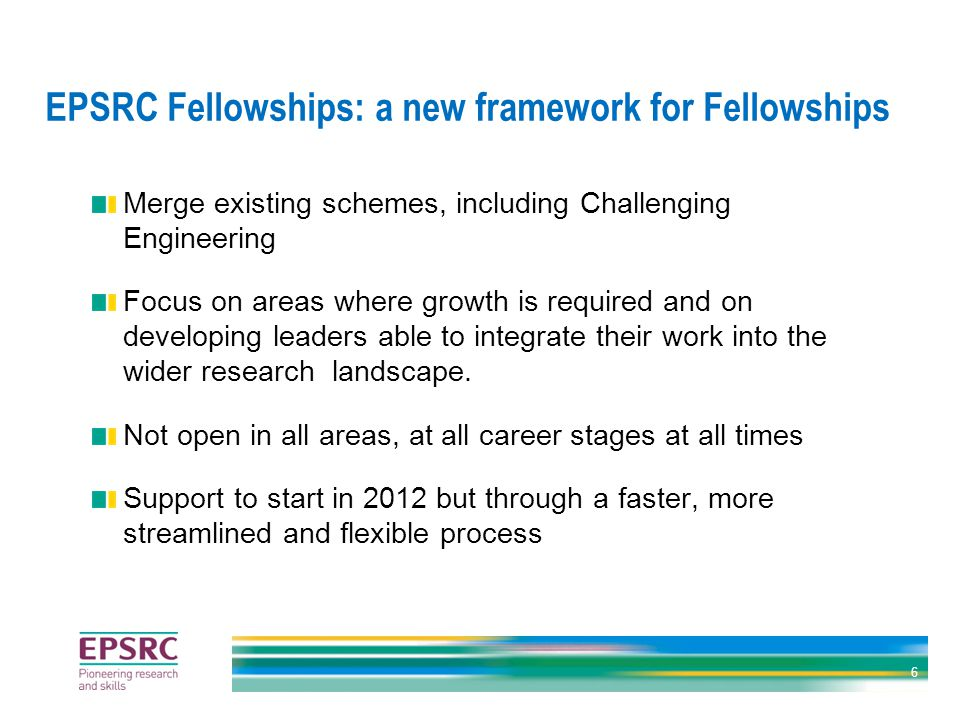 EPSRC Fellowships: a new framework for Fellowships Merge existing schemes, including Challenging Engineering Focus on areas where growth is required and on developing leaders able to integrate their work into the wider research landscape.