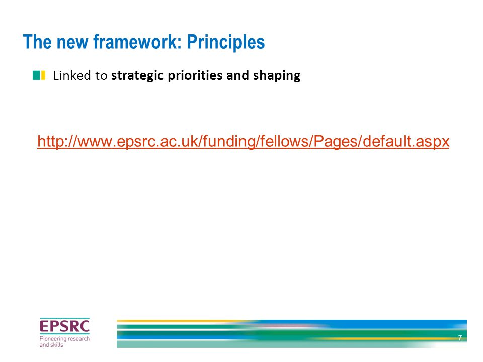 The new framework: Principles Linked to strategic priorities and shaping http://www.epsrc.ac.uk/funding/fellows/Pages/default.aspx 7