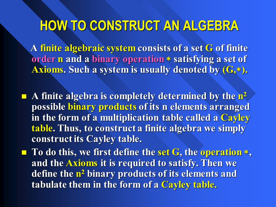 Most algebraic structures satisfy some or all of the following Axioms (or postulates): Most algebraic structures satisfy some or all of the following Axioms (or postulates): Let S = {1,2,3,…,n} be a set of order n and let  be a binary operation on the set S.