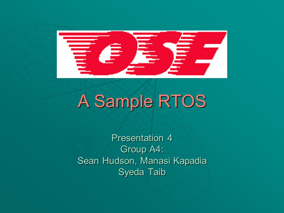 A Sample RTOS Presentation 4 Group A4: Sean Hudson, Manasi Kapadia Syeda Taib
