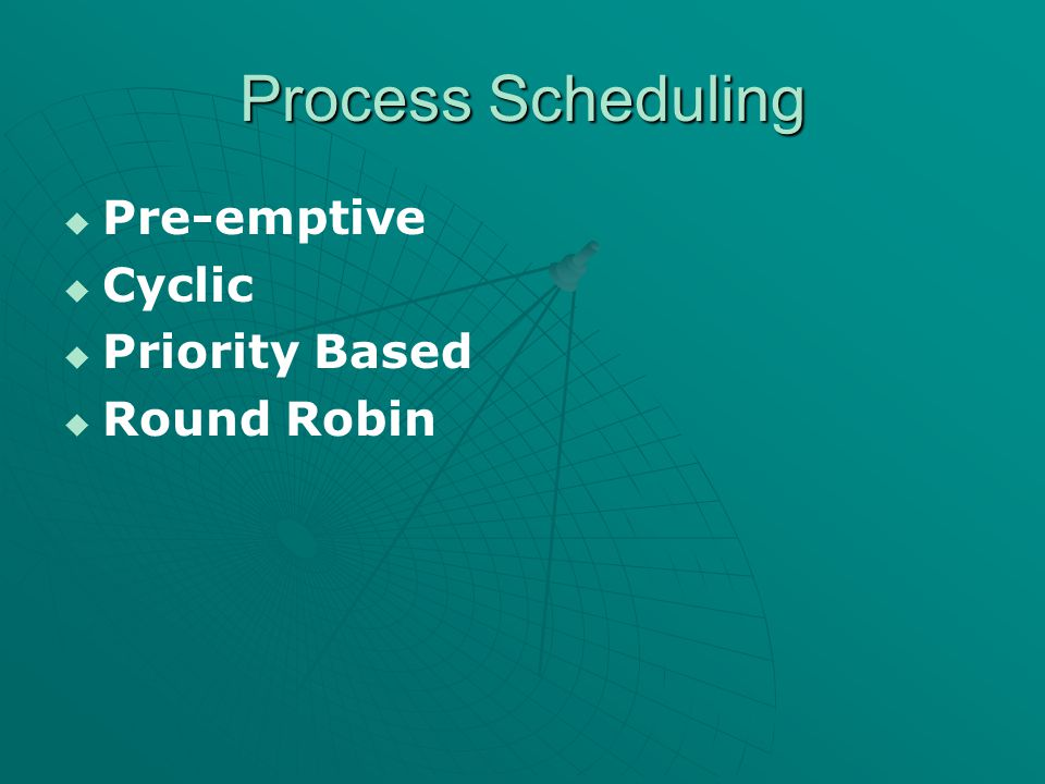 Process Scheduling   Pre-emptive   Cyclic   Priority Based   Round Robin