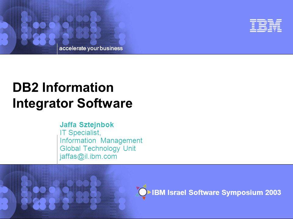 © 2002 IBM Corporation IBM Israel Software Symposium 2003 accelerate your business DB2 Information Integrator Software Jaffa Sztejnbok IT Specialist, Information Management Global Technology Unit jaffas@il.ibm.com