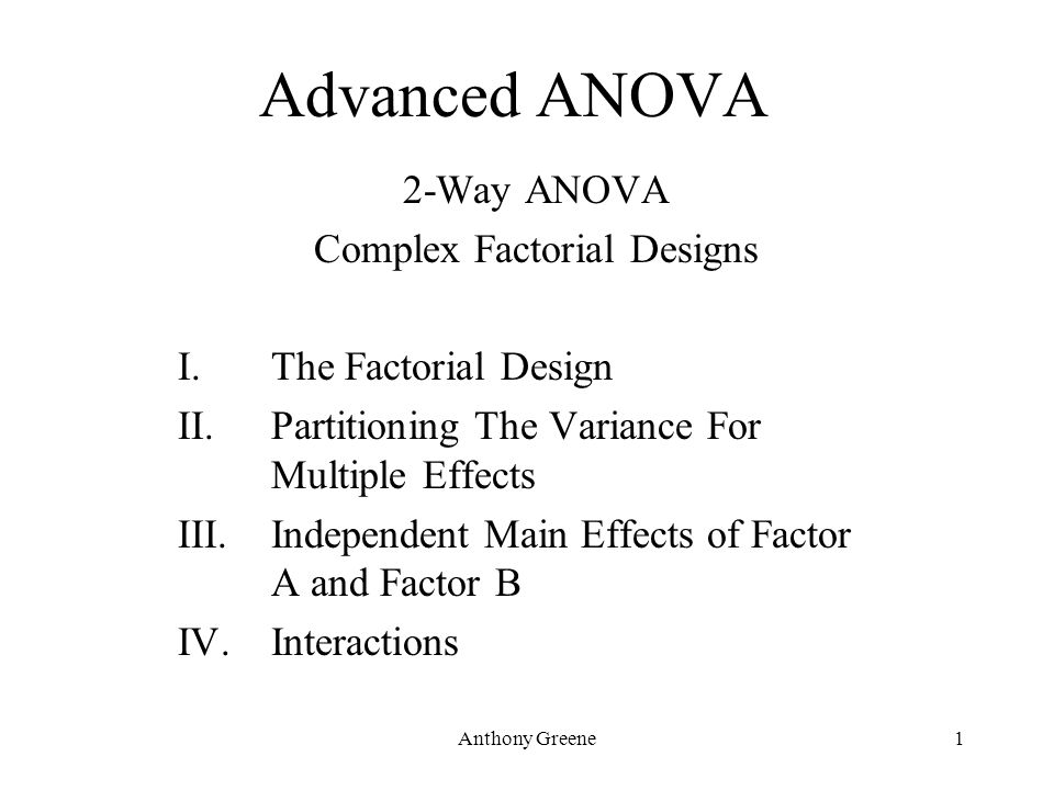 Anthony Greene1 Advanced ANOVA 2-Way ANOVA Complex Factorial Designs I.The Factorial Design II.Partitioning The Variance For Multiple Effects III.Inde