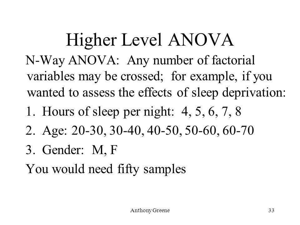 Anthony Greene33 Higher Level ANOVA N-Way ANOVA: Any number of factorial variables may be crossed; for example, if you wanted to assess the effects of