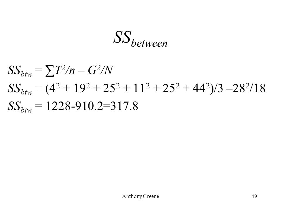 Anthony Greene49 SS between SS btw = ∑T 2 /n – G 2 /N SS btw = (4 2 + 19 2 + 25 2 + 11 2 + 25 2 + 44 2 )/3 –28 2 /18 SS btw = 1228-910.2=317.8
