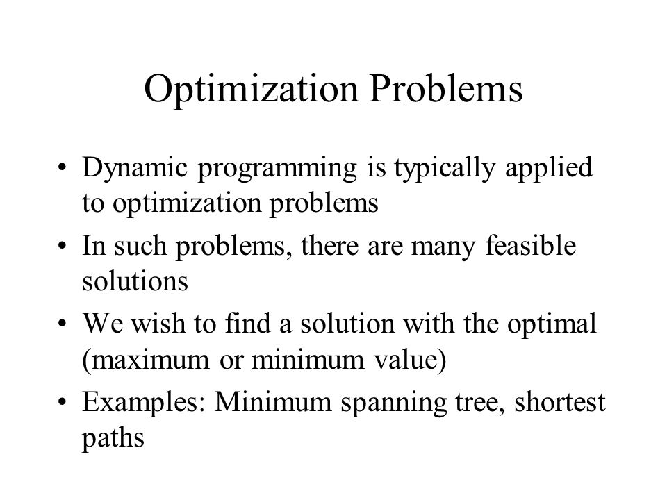 Optimization Problems Dynamic programming is typically applied to optimization problems In such problems, there are many feasible solutions We wish to find a solution with the optimal (maximum or minimum value) Examples: Minimum spanning tree, shortest paths