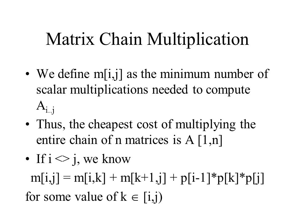 Matrix Chain Multiplication We define m[i,j] as the minimum number of scalar multiplications needed to compute A i..j Thus, the cheapest cost of multi