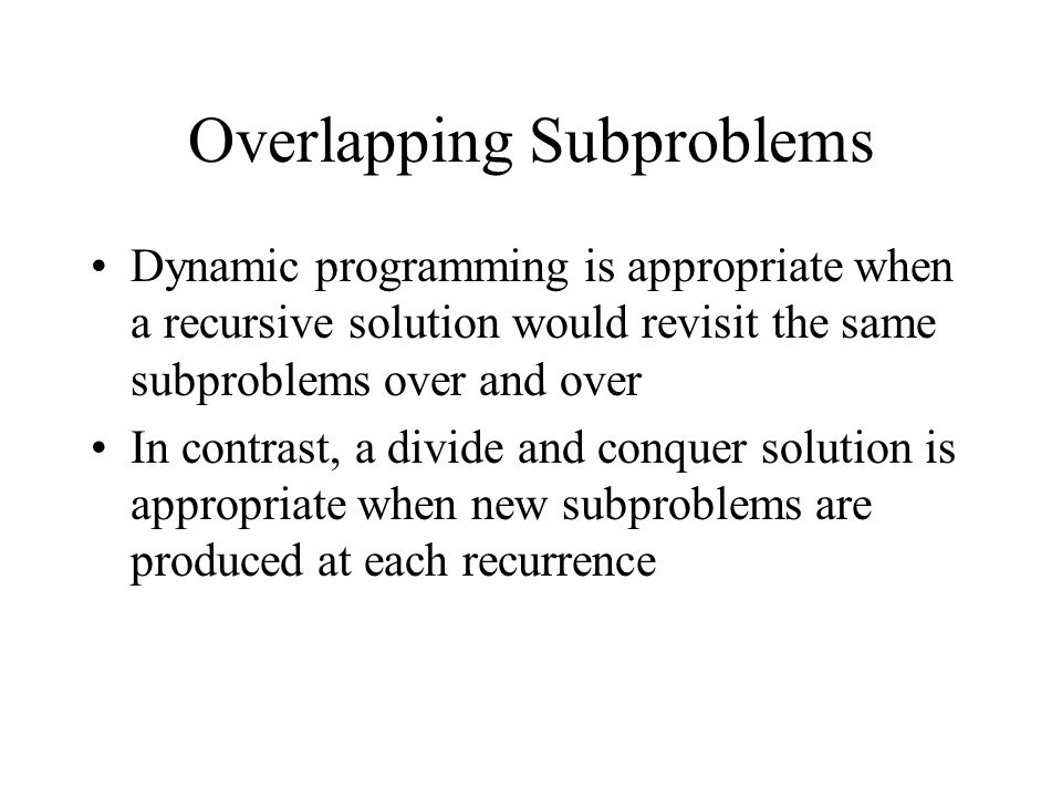 Overlapping Subproblems Dynamic programming is appropriate when a recursive solution would revisit the same subproblems over and over In contrast, a divide and conquer solution is appropriate when new subproblems are produced at each recurrence