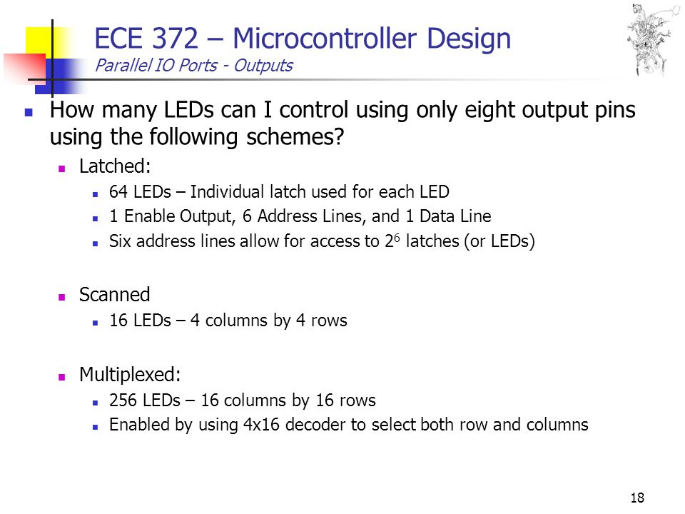 18 ECE 372 – Microcontroller Design Parallel IO Ports - Outputs How many LEDs can I control using only eight output pins using the following schemes.