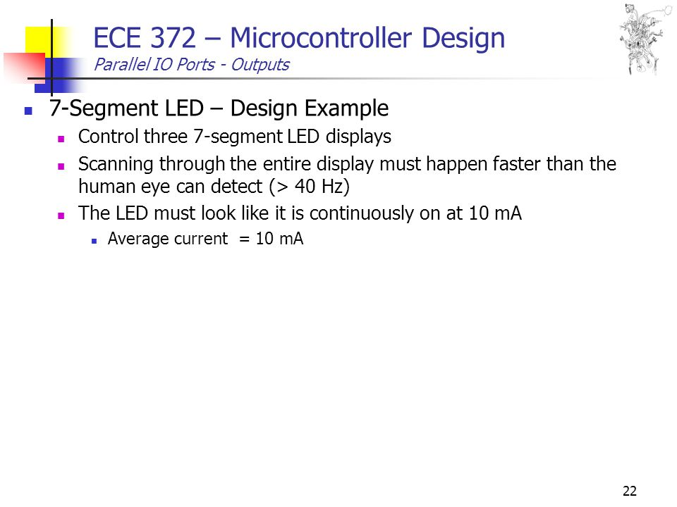 22 ECE 372 – Microcontroller Design Parallel IO Ports - Outputs 7-Segment LED – Design Example Control three 7-segment LED displays Scanning through the entire display must happen faster than the human eye can detect (> 40 Hz) The LED must look like it is continuously on at 10 mA Average current = 10 mA