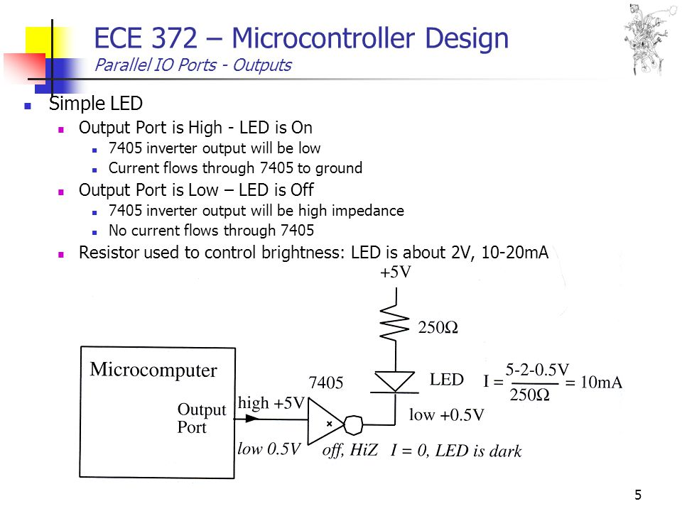 5 ECE 372 – Microcontroller Design Parallel IO Ports - Outputs Simple LED Output Port is High - LED is On 7405 inverter output will be low Current flows through 7405 to ground Output Port is Low – LED is Off 7405 inverter output will be high impedance No current flows through 7405 Resistor used to control brightness: LED is about 2V, 10-20mA