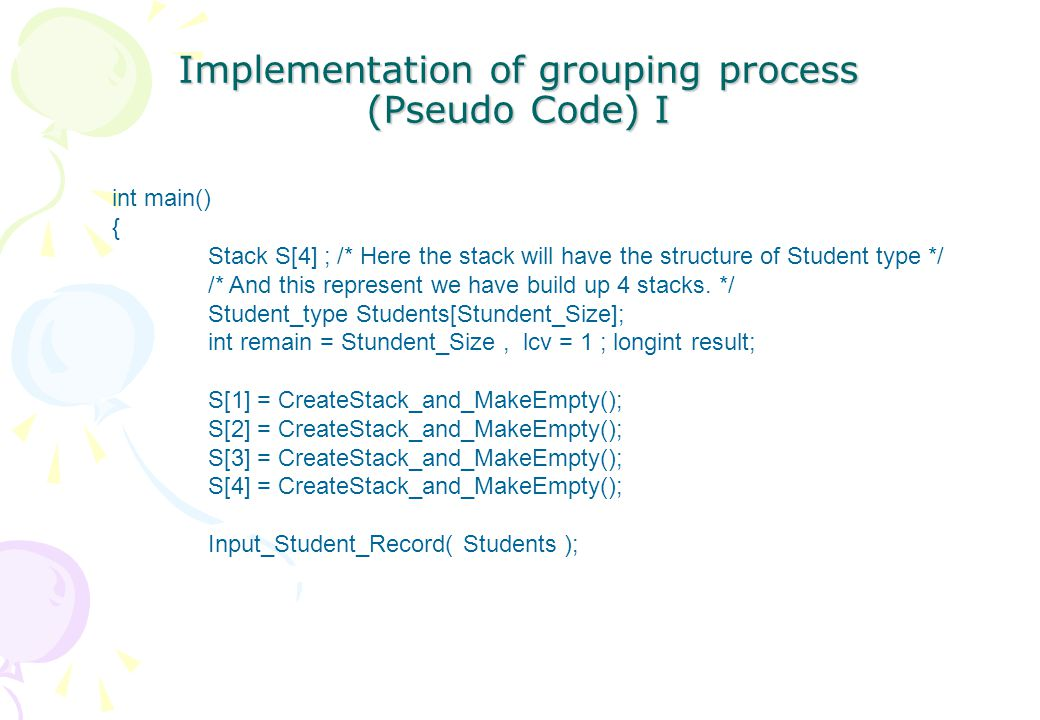 /* This function is used to randomly select four person from the global student list and put these four person into four different stacks.*/ for ( i starts from 1 to 4 ) { result = Randomize(); Student[result].Choose = 1; Push( S[I], Student[result] ) ; remain-- ; /* This is used to denote the remaining number of students.*/ } Implementation of grouping process (Pseudo Code) II