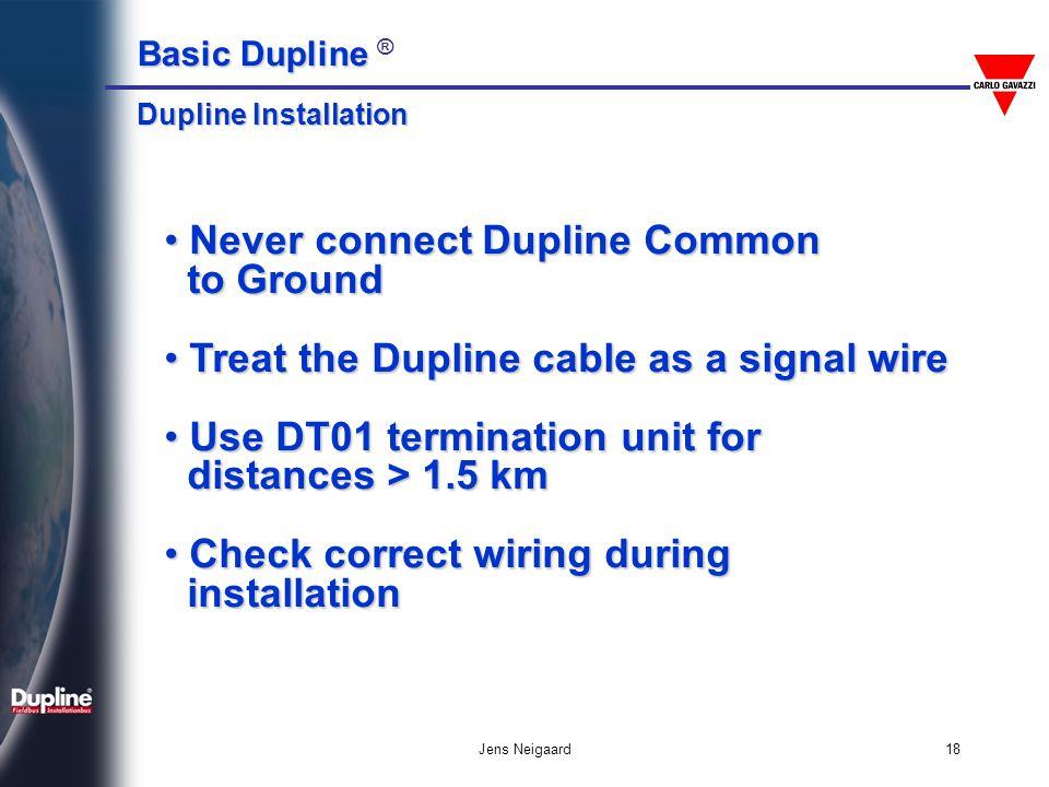 Basic Dupline Basic Dupline ® Jens Neigaard18 Never connect Dupline Common Never connect Dupline Common to Ground to Ground Treat the Dupline cable as