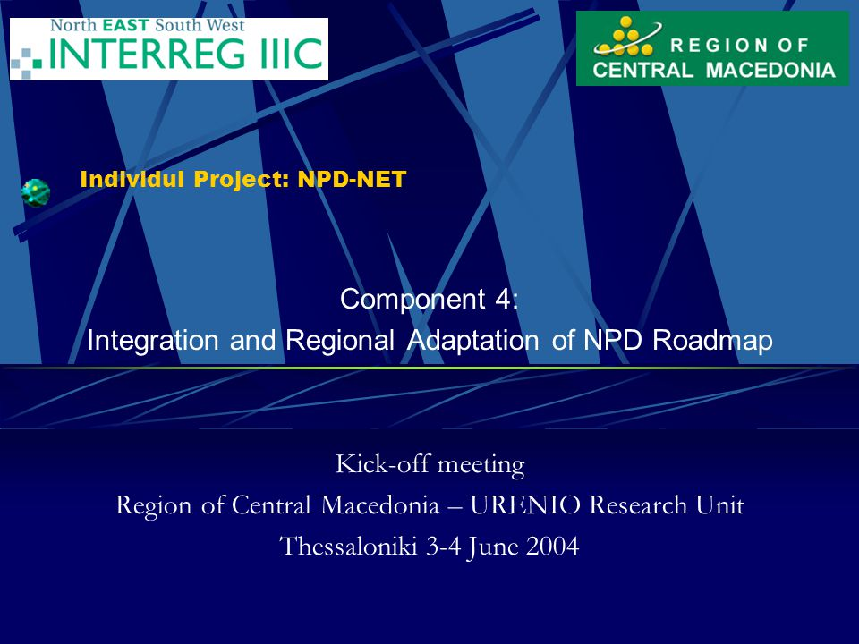 Individul Project: NPD-NET Component 4: Integration and Regional Adaptation of NPD Roadmap Kick-off meeting Region of Central Macedonia – URENIO Research Unit Thessaloniki 3-4 June 2004