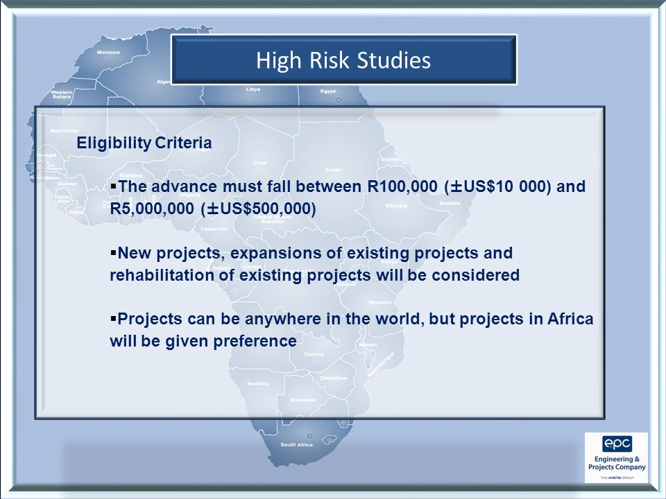High Risk Studies Eligibility Criteria  The advance must fall between R100,000 (±US$10 000) and R5,000,000 (±US$500,000)  New projects, expansions of existing projects and rehabilitation of existing projects will be considered  Projects can be anywhere in the world, but projects in Africa will be given preference