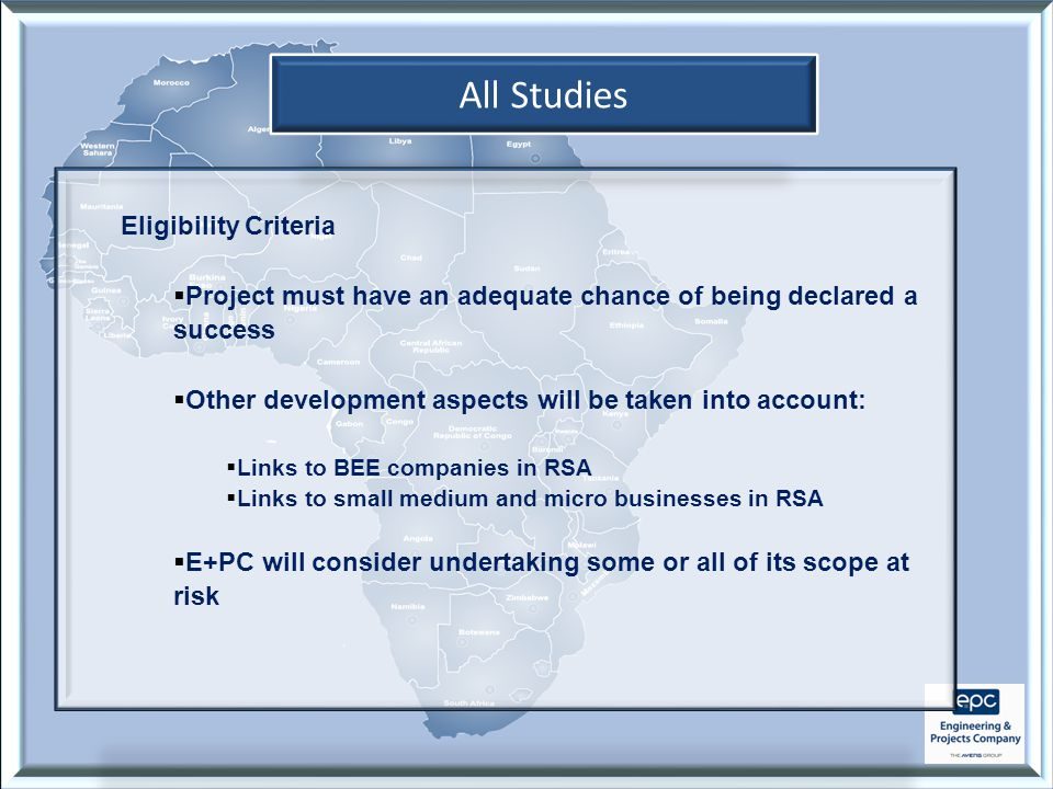 All Studies Eligibility Criteria  Project must have an adequate chance of being declared a success  Other development aspects will be taken into account:  Links to BEE companies in RSA  Links to small medium and micro businesses in RSA  E+PC will consider undertaking some or all of its scope at risk