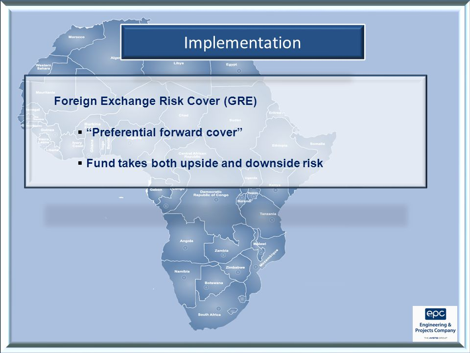 Implementation Foreign Exchange Risk Cover (GRE)  Preferential forward cover  Fund takes both upside and downside risk