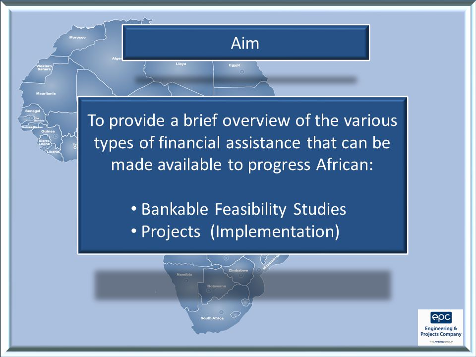 Aim To provide a brief overview of the various types of financial assistance that can be made available to progress African: Bankable Feasibility Studies Projects (Implementation)