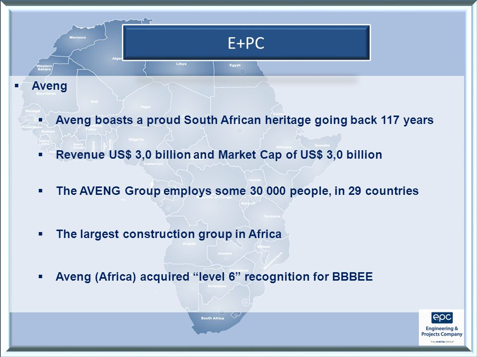 E+PC  Aveng  Aveng boasts a proud South African heritage going back 117 years  Revenue US$ 3,0 billion and Market Cap of US$ 3,0 billion  The AVENG Group employs some 30 000 people, in 29 countries  The largest construction group in Africa  Aveng (Africa) acquired level 6 recognition for BBBEE