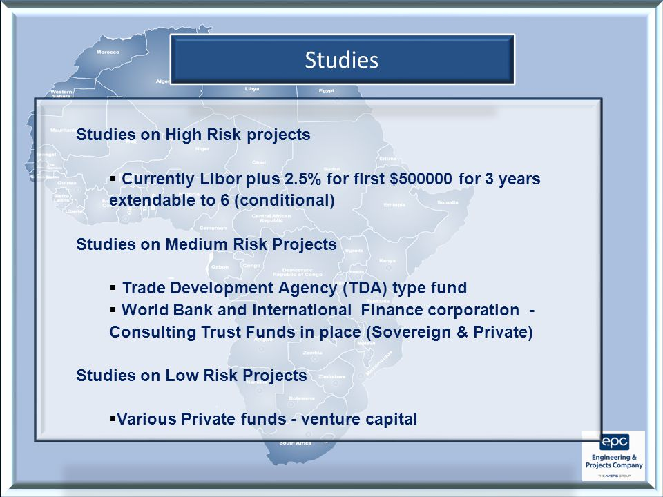 Studies Studies on High Risk projects  Currently Libor plus 2.5% for first $500000 for 3 years extendable to 6 (conditional) Studies on Medium Risk Projects  Trade Development Agency (TDA) type fund  World Bank and International Finance corporation - Consulting Trust Funds in place (Sovereign & Private) Studies on Low Risk Projects  Various Private funds - venture capital