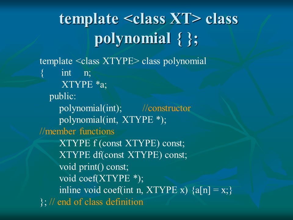 template class polynomial { }; template class polynomial { }; template class polynomial { int n; XTYPE *a; public: polynomial(int); //constructor polynomial(int, XTYPE *); //member functions XTYPE f (const XTYPE) const; XTYPE df(const XTYPE) const; void print() const; void coef(XTYPE *); inline void coef(int n, XTYPE x) {a[n] = x;} }; // end of class definition