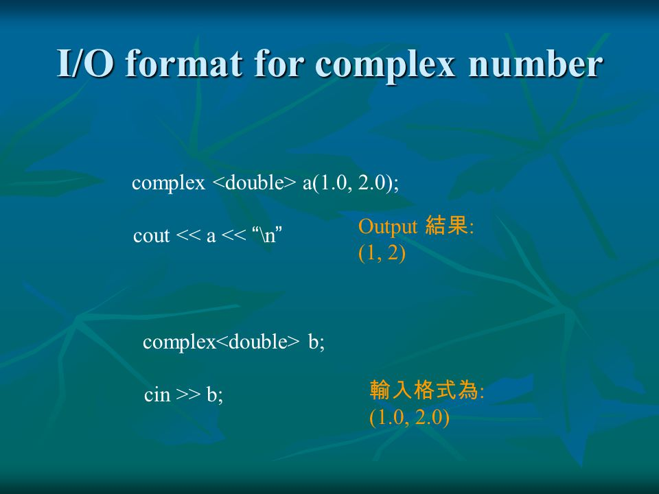 I/O format for complex number complex a(1.0, 2.0); cout << a << \n Output 結果 : (1, 2) complex b; cin >> b; 輸入格式為 : (1.0, 2.0)