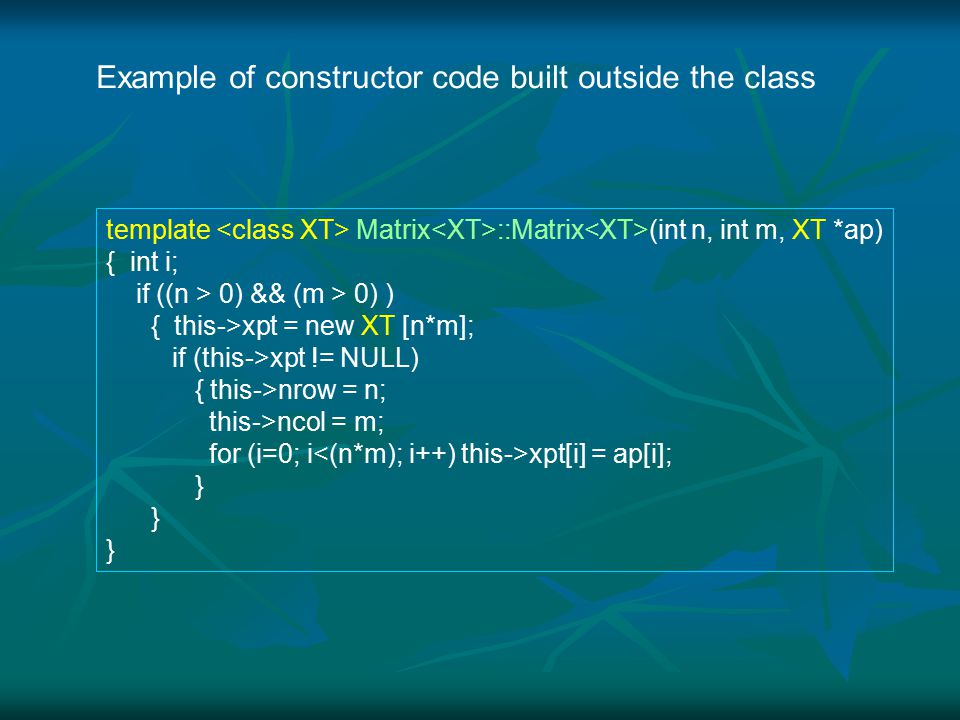 template Matrix ::Matrix (int n, int m, XT *ap) { int i; if ((n > 0) && (m > 0) ) { this->xpt = new XT [n*m]; if (this->xpt != NULL) { this->nrow = n; this->ncol = m; for (i=0; i xpt[i] = ap[i]; } Example of constructor code built outside the class