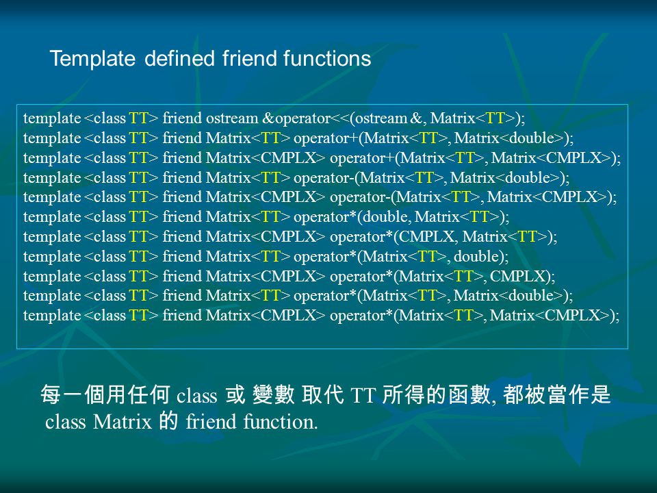 template friend ostream &operator ); template friend Matrix operator+(Matrix, Matrix ); template friend Matrix operator-(Matrix, Matrix ); template friend Matrix operator*(double, Matrix ); template friend Matrix operator*(CMPLX, Matrix ); template friend Matrix operator*(Matrix, double); template friend Matrix operator*(Matrix, CMPLX); template friend Matrix operator*(Matrix, Matrix ); Template defined friend functions 每一個用任何 class 或 變數 取代 TT 所得的函數, 都被當作是 class Matrix 的 friend function.