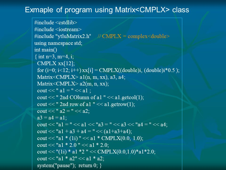 #include #include ytluMatrix2.h // CMPLX = complex using namespace std; int main() { int n=3, m=4, i; CMPLX xx[12]; for (i=0; i<12; i++) xx[i] = CMPLX((double)i, (double)i*0.5 ); Matrix a1(n, m, xx), a3, a4; Matrix a2(m, n, xx); cout << a1 = << a1 ; cout << 2nd COlumn of a1 << a1.getcol(1); cout << 2nd row of a1 << a1.getrow(1); cout << a2 = << a2; a3 = a4 = a1; cout << a1 = << a1 << a3 = << a3 << a4 = << a4; cout << a1 + a3 + a4 = << (a1+a3+a4); cout << a1 * (1i) << a1 * CMPLX(0.0, 1.0); cout << a1 * 2.0 << a1 * 2.0; cout << (1i) * a1 *2 << CMPLX(0.0,1.0)*a1*2.0; cout << a1 * a2 << a1 * a2; system( pause ); return 0; } Exmaple of program using Matrix class