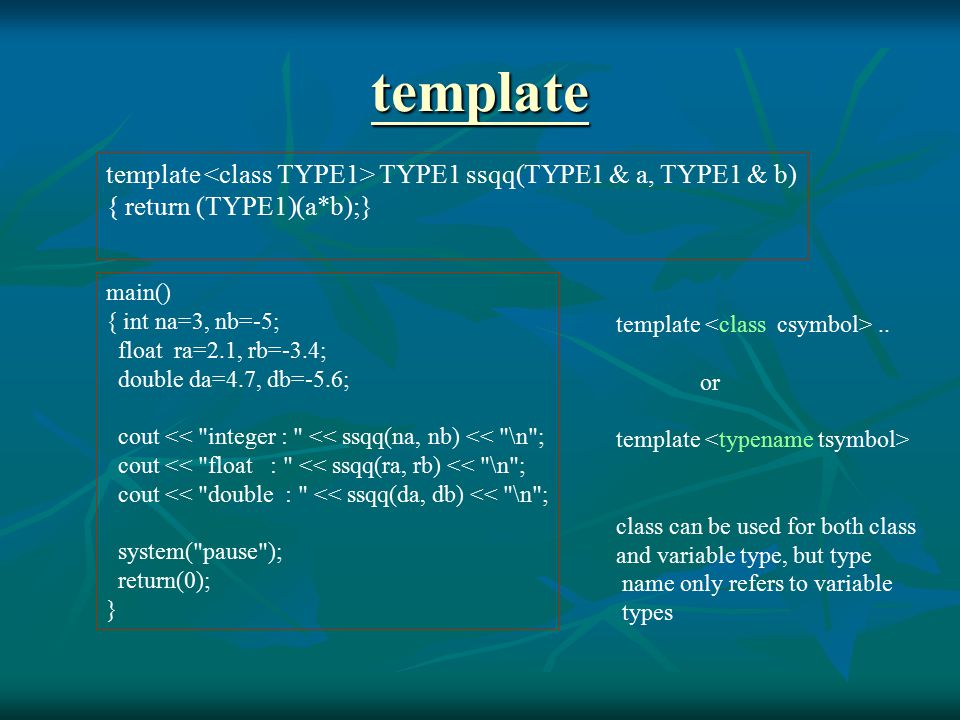 Function template with two types Function template with two types template double ssqq(TYPE1 & a, TYPE2 & b) { return (double)(a*b);} main() { int na=3, nb=-5; float ra=2.1, rb=-3.4; double da=4.7, db=-5.6; cout << 2 integer : << ssqq(na, nb) << \n ; cout << float * double : << ssqq(ra, db) << \n ; cout << double * float : << ssqq(da, rb) << \n ; system( pause ); return(0); }
