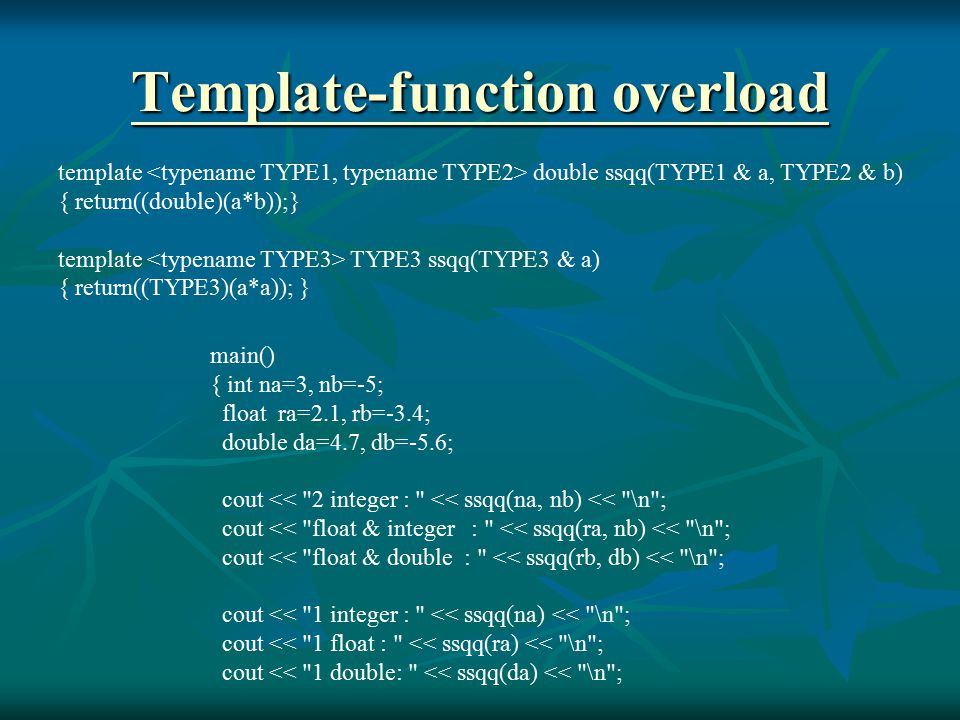 Template-function overload Template-function overload template double ssqq(TYPE1 & a, TYPE2 & b) { return((double)(a*b));} template TYPE3 ssqq(TYPE3 & a) { return((TYPE3)(a*a)); } main() { int na=3, nb=-5; float ra=2.1, rb=-3.4; double da=4.7, db=-5.6; cout << 2 integer : << ssqq(na, nb) << \n ; cout << float & integer : << ssqq(ra, nb) << \n ; cout << float & double : << ssqq(rb, db) << \n ; cout << 1 integer : << ssqq(na) << \n ; cout << 1 float : << ssqq(ra) << \n ; cout << 1 double: << ssqq(da) << \n ;