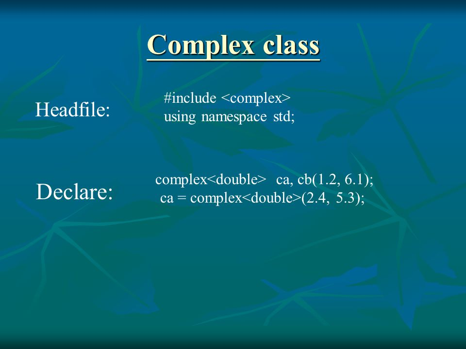 Complex class Complex class #include using namespace std; complex ca, cb(1.2, 6.1); ca = complex (2.4, 5.3); Headfile: Declare:
