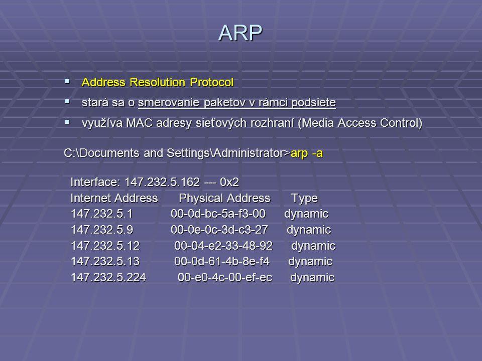 ARP  Address Resolution Protocol  stará sa o smerovanie paketov v rámci podsiete  využíva MAC adresy sieťových rozhraní (Media Access Control) C:\Documents and Settings\Administrator>arp -a Interface: 147.232.5.162 --- 0x2 Interface: 147.232.5.162 --- 0x2 Internet Address Physical Address Type Internet Address Physical Address Type 147.232.5.1 00-0d-bc-5a-f3-00 dynamic 147.232.5.1 00-0d-bc-5a-f3-00 dynamic 147.232.5.9 00-0e-0c-3d-c3-27 dynamic 147.232.5.9 00-0e-0c-3d-c3-27 dynamic 147.232.5.12 00-04-e2-33-48-92 dynamic 147.232.5.12 00-04-e2-33-48-92 dynamic 147.232.5.13 00-0d-61-4b-8e-f4 dynamic 147.232.5.13 00-0d-61-4b-8e-f4 dynamic 147.232.5.224 00-e0-4c-00-ef-ec dynamic 147.232.5.224 00-e0-4c-00-ef-ec dynamic