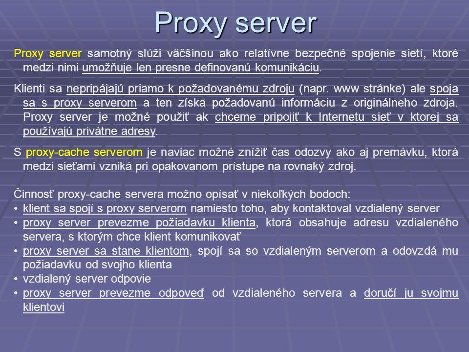 Proxy server Proxy server samotný slúži väčšinou ako relatívne bezpečné spojenie sietí, ktoré medzi nimi umožňuje len presne definovanú komunikáciu.