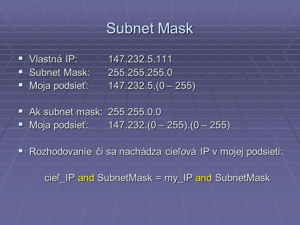 Subnet Mask  Vlastná IP:147.232.5.111  Subnet Mask:255.255.255.0  Moja podsieť:147.232.5.(0 – 255)  Ak subnet mask:255.255.0.0  Moja podsieť:147.232.(0 – 255).(0 – 255)  Rozhodovanie či sa nachádza cieľová IP v mojej podsieti: cieľ_IP and SubnetMask = my_IP and SubnetMask