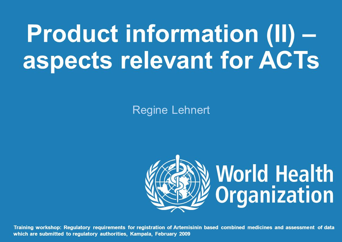 Product information (II) – aspects relevant for ACTs Regine Lehnert Training workshop: Regulatory requirements for registration of Artemisinin based combined medicines and assessment of data which are submitted to regulatory authorities, Kampala, February 2009