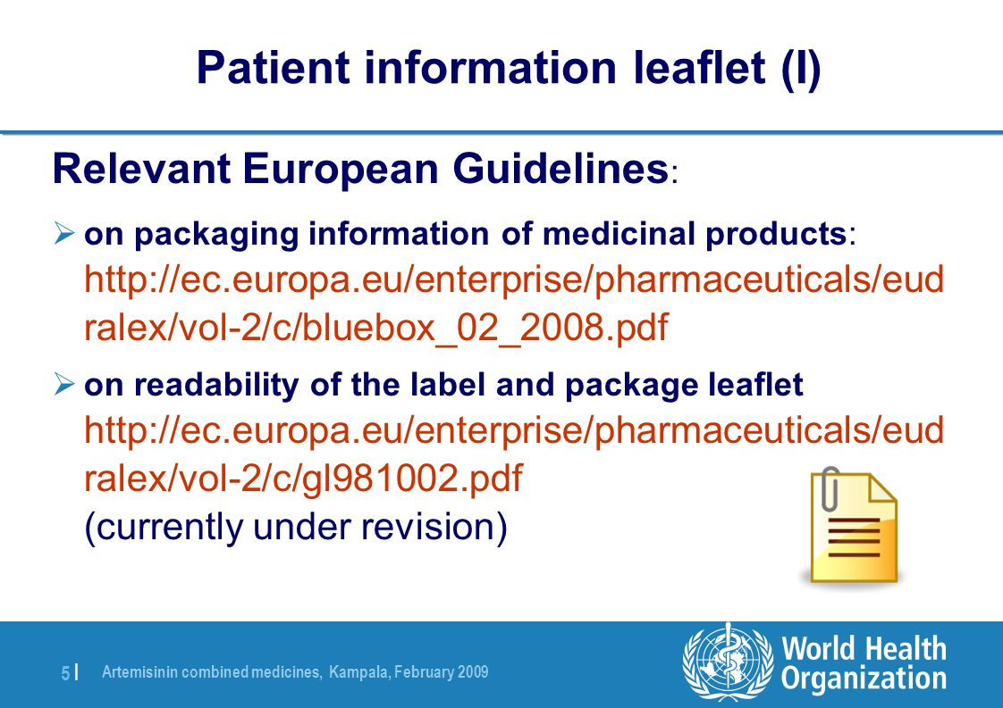 Artemisinin combined medicines, Kampala, February 2009 5 |5 | Relevant European Guidelines :  on packaging information of medicinal products: http://ec.europa.eu/enterprise/pharmaceuticals/eud ralex/vol-2/c/bluebox_02_2008.pdf  on readability of the label and package leaflet http://ec.europa.eu/enterprise/pharmaceuticals/eud ralex/vol-2/c/gl981002.pdf (currently under revision) Patient information leaflet (I)