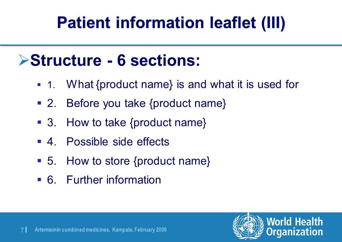 Artemisinin combined medicines, Kampala, February 2009 7 |7 | Patient information leaflet (III)  Structure - 6 sections:  1.