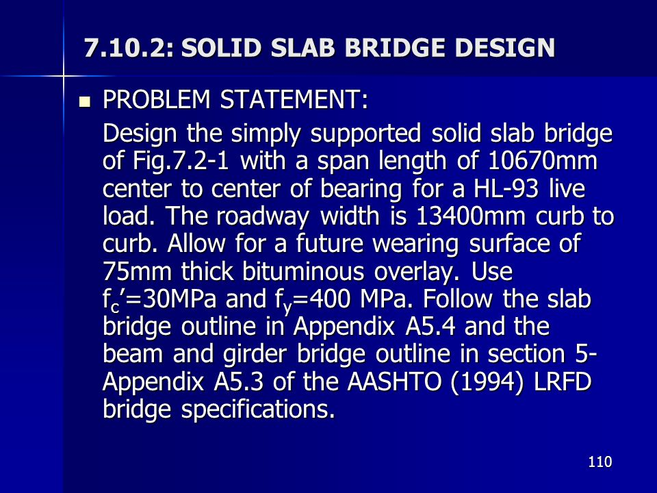 110 7.10.2: SOLID SLAB BRIDGE DESIGN PROBLEM STATEMENT: PROBLEM STATEMENT: Design the simply supported solid slab bridge of Fig.7.2-1 with a span length of 10670mm center to center of bearing for a HL-93 live load.